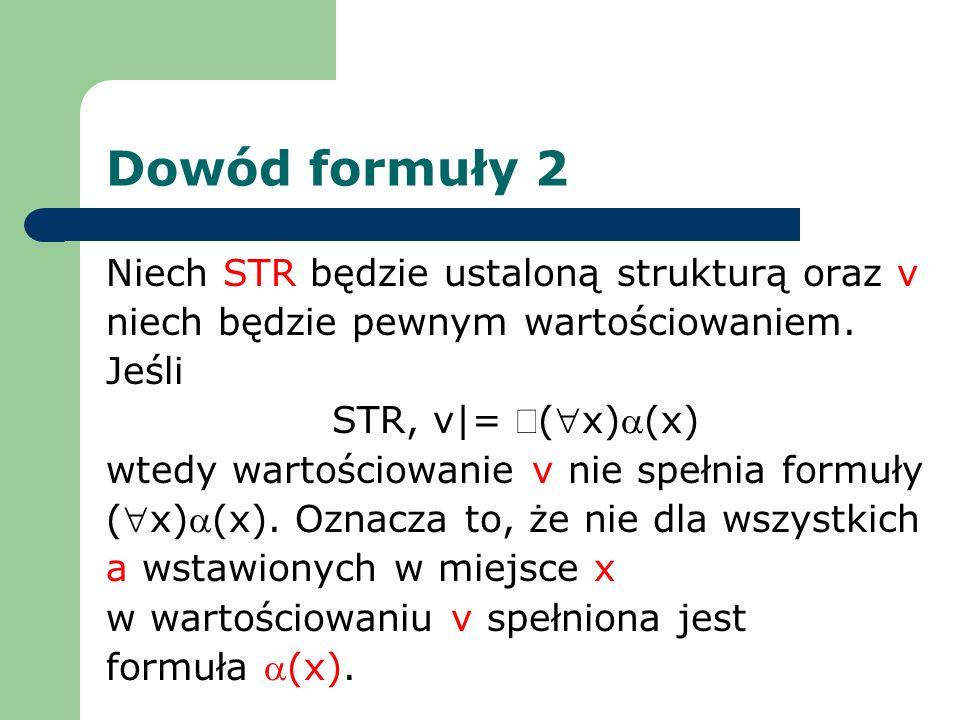 Dowód formuły 2 Niech STR będzie ustaloną strukturą oraz v niech będzie pewnym wartościowaniem. Jeśli STR, v|= (x)(x) wtedy wartościowanie v nie spełn