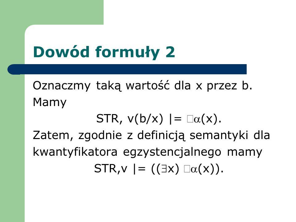 Dowód formuły 2 Oznaczmy taką wartość dla x przez b. Mamy STR, v(b/x) |= (x). Zatem, zgodnie z definicją semantyki dla kwantyfikatora egzystencjalnego