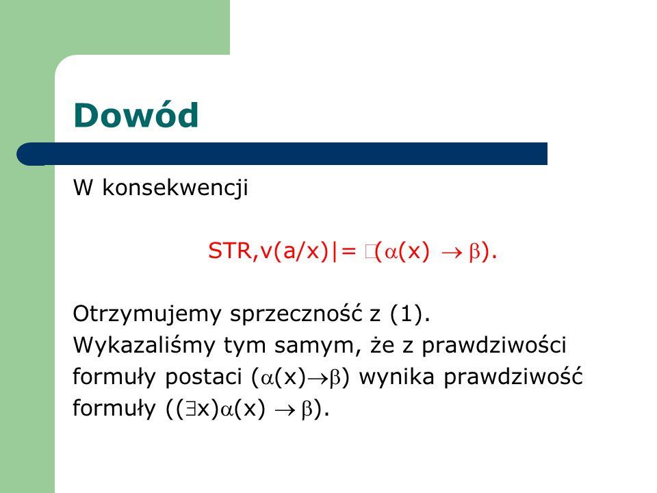 Dowód W konsekwencji STR,v(a/x)|= ((x) ). Otrzymujemy sprzeczność z (1). Wykazaliśmy tym samym, że z prawdziwości formuły postaci ((x)) wynika prawdzi