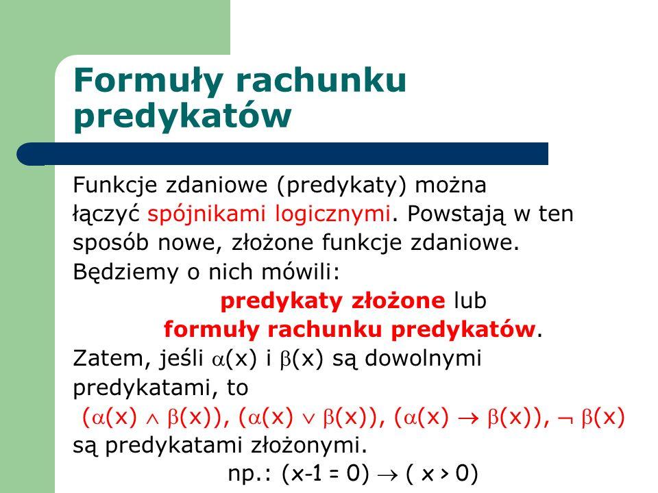 Formuły rachunku predykatów Funkcje zdaniowe (predykaty) można łączyć spójnikami logicznymi. Powstają w ten sposób nowe, złożone funkcje zdaniowe. Będ