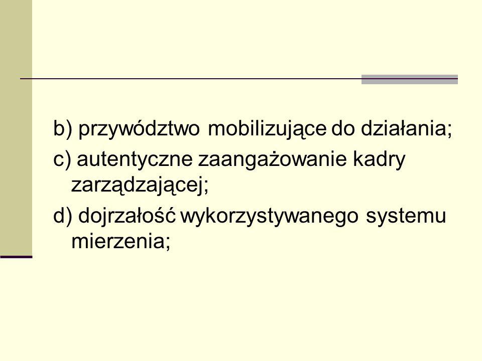 b) przywództwo mobilizujące do działania; c) autentyczne zaangażowanie kadry zarządzającej; d) dojrzałość wykorzystywanego systemu mierzenia;