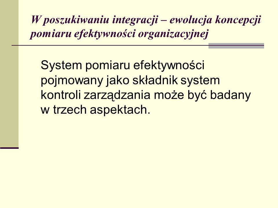 W poszukiwaniu integracji – ewolucja koncepcji pomiaru efektywności organizacyjnej System pomiaru efektywności pojmowany jako składnik system kontroli