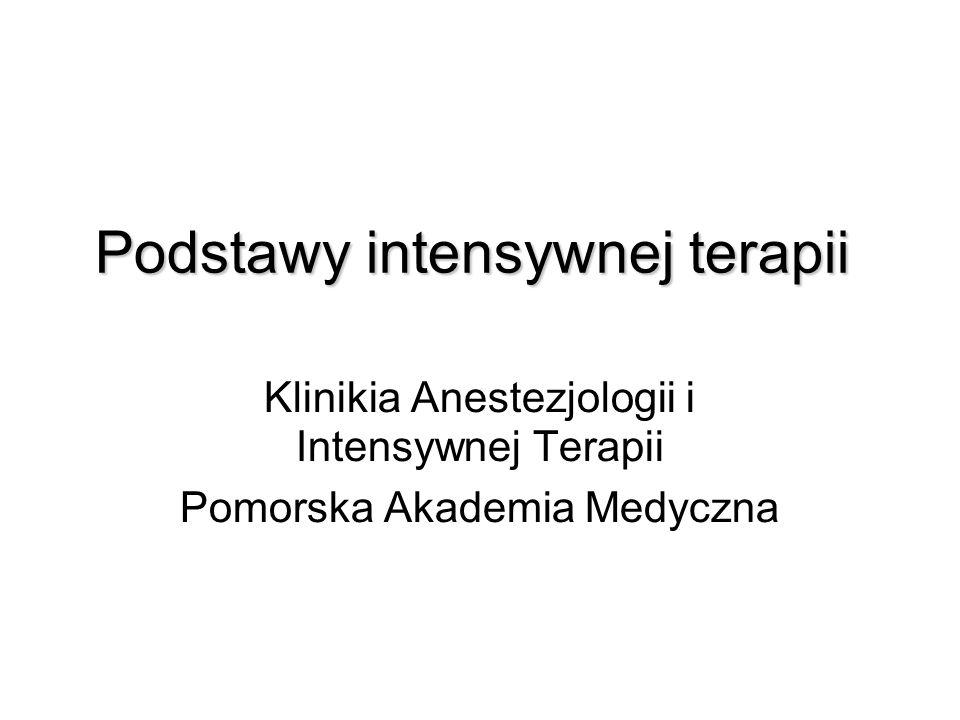 Podstawy intensywnej terapii Klinikia Anestezjologii i Intensywnej Terapii Pomorska Akademia Medyczna