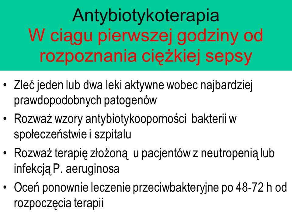 Antybiotykoterapia W ciągu pierwszej godziny od rozpoznania ciężkiej sepsy Zleć jeden lub dwa leki aktywne wobec najbardziej prawdopodobnych patogenów Rozważ wzory antybiotykooporności bakterii w społeczeństwie i szpitalu Rozważ terapię złożoną u pacjentów z neutropenią lub infekcją P.
