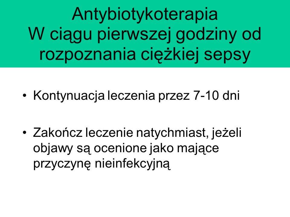 Antybiotykoterapia W ciągu pierwszej godziny od rozpoznania ciężkiej sepsy Kontynuacja leczenia przez 7-10 dni Zakończ leczenie natychmiast, jeżeli objawy są ocenione jako mające przyczynę nieinfekcyjną