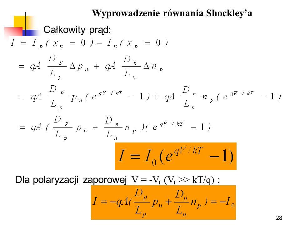28 Dla polaryzacji zaporowej V = -V r (V r >> kT/q) : Całkowity prąd: Wyprowadzenie równania Shockleya