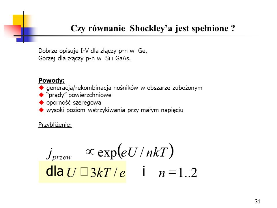 31 Czy równanie Shockleya jest spełnione ? Dobrze opisuje I-V dla złączy p-n w Ge, Gorzej dla złączy p-n w Si i GaAs. Powody: generacja/rekombinacja n