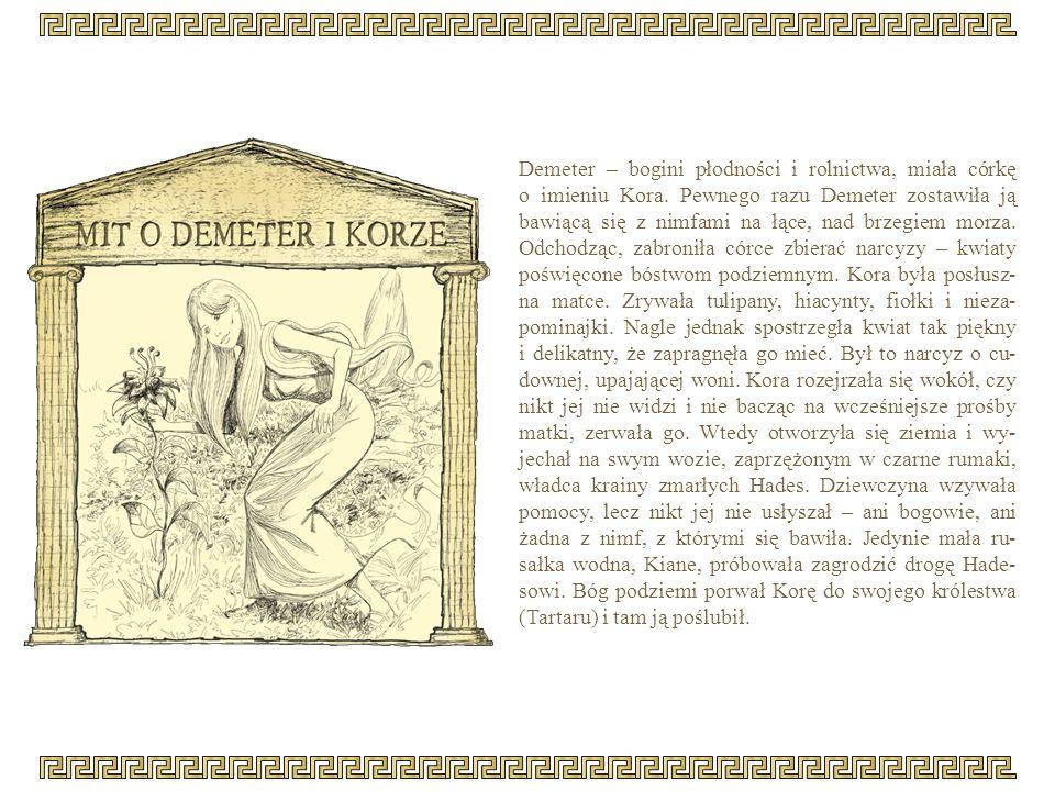 Demeter – bogini płodności i rolnictwa, miała córkę o imieniu Kora. Pewnego razu Demeter zostawiła ją bawiącą się z nimfami na łące, nad brzegiem morz