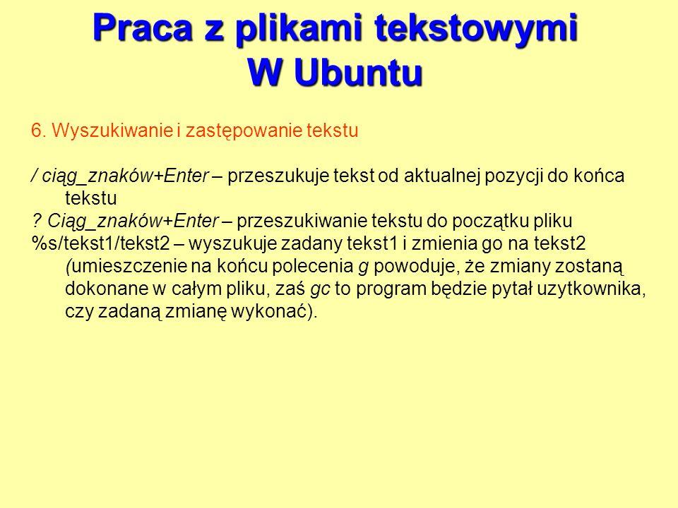 Praca z plikami tekstowymi W Ubuntu 6. Wyszukiwanie i zastępowanie tekstu / ciąg_znaków+Enter – przeszukuje tekst od aktualnej pozycji do końca tekstu