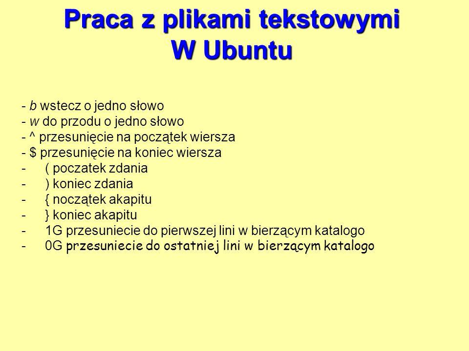 Praca z plikami tekstowymi W Ubuntu - b wstecz o jedno słowo - w do przodu o jedno słowo - ^ przesunięcie na początek wiersza - $ przesunięcie na koni