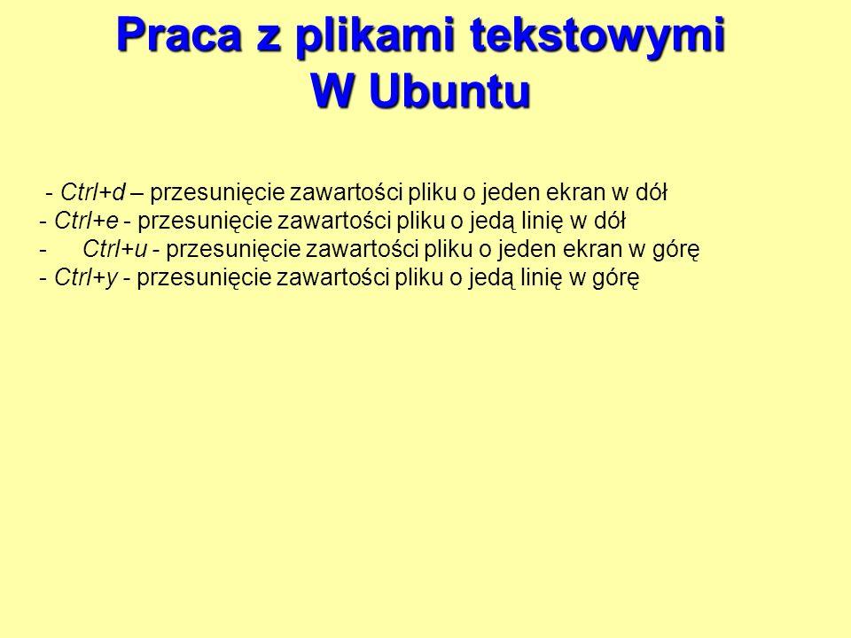 Praca z plikami tekstowymi W Ubuntu - Ctrl+d – przesunięcie zawartości pliku o jeden ekran w dół - Ctrl+e - przesunięcie zawartości pliku o jedą linię
