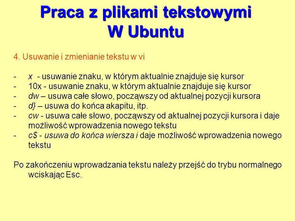 Praca z plikami tekstowymi W Ubuntu 4. Usuwanie i zmienianie tekstu w vi -x - usuwanie znaku, w którym aktualnie znajduje się kursor -10x - usuwanie z