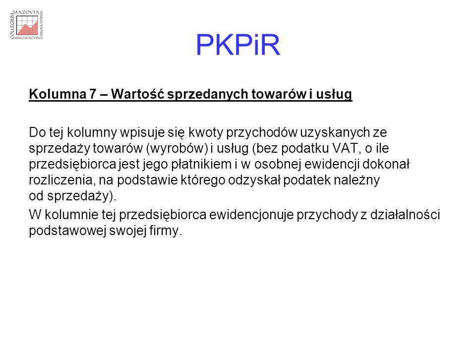 PKPiR Kolumna 7 – Wartość sprzedanych towarów i usług Do tej kolumny wpisuje się kwoty przychodów uzyskanych ze sprzedaży towarów (wyrobów) i usług (b