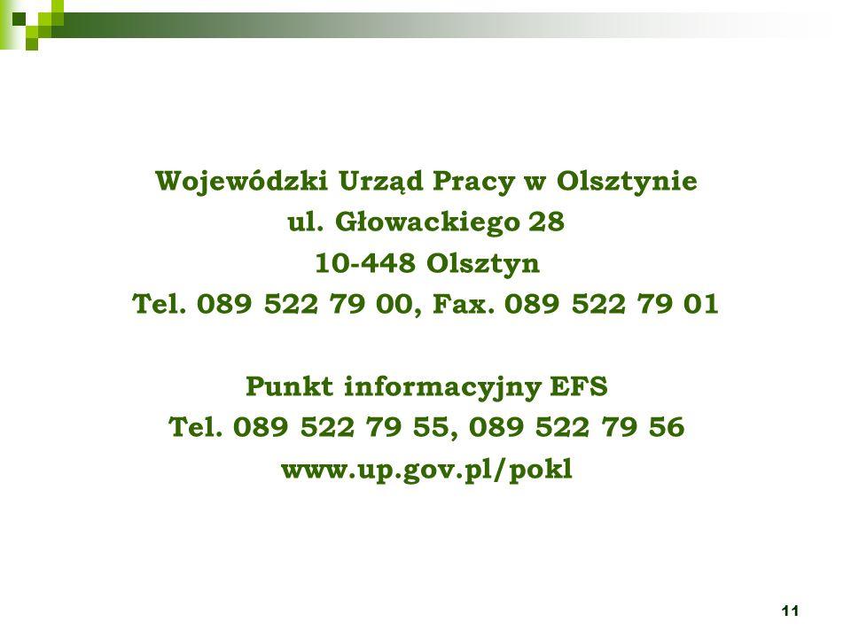 11 Wojewódzki Urząd Pracy w Olsztynie ul. Głowackiego 28 10-448 Olsztyn Tel. 089 522 79 00, Fax. 089 522 79 01 Punkt informacyjny EFS Tel. 089 522 79