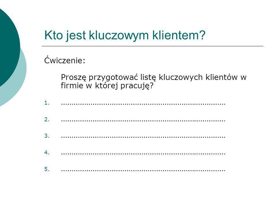 Kto jest kluczowym klientem? Ćwiczenie: Proszę przygotować listę kluczowych klientów w firmie w której pracuję? 1. …………………………………………………………………… 2. ……………