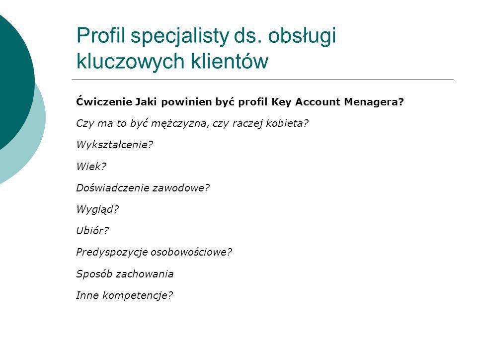 Profil specjalisty ds. obsługi kluczowych klientów Ćwiczenie Jaki powinien być profil Key Account Menagera? Czy ma to być mężczyzna, czy raczej kobiet