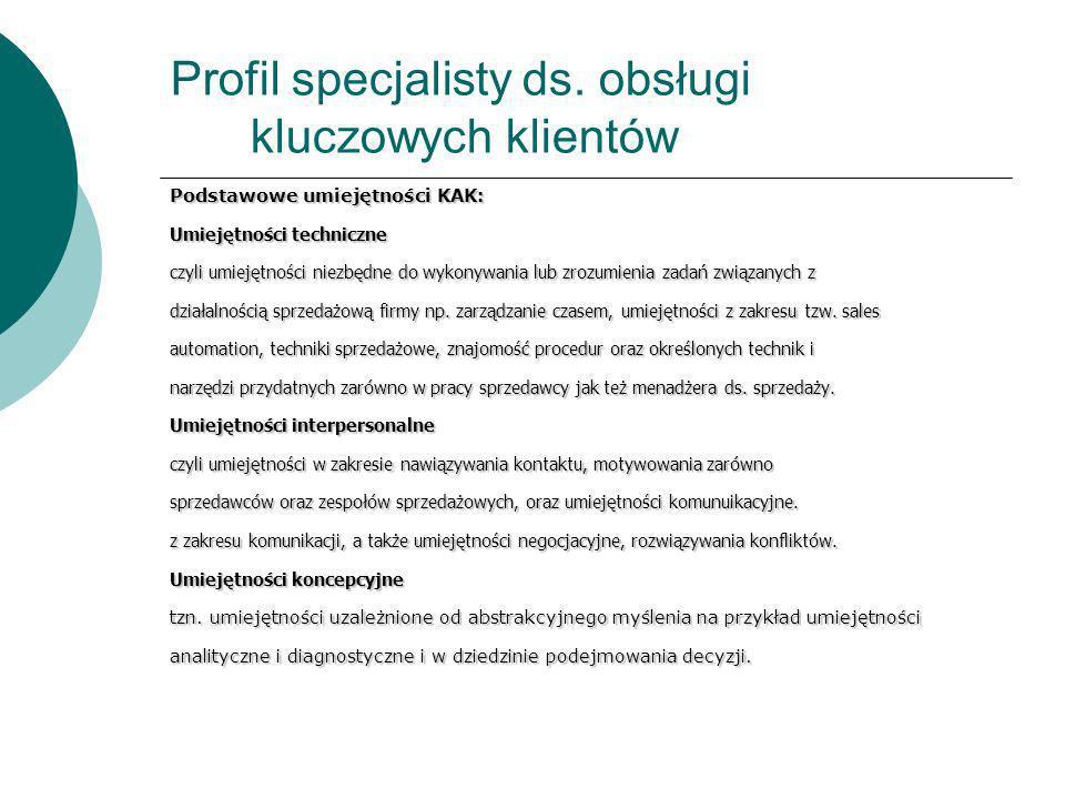 Profil specjalisty ds. obsługi kluczowych klientów Podstawowe umiejętności KAK: Umiejętności techniczne czyli umiejętności niezbędne do wykonywania lu