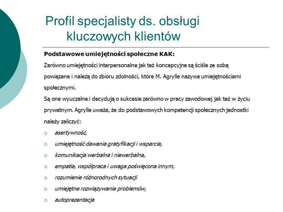 Profil specjalisty ds. obsługi kluczowych klientów Podstawowe umiejętności społeczne KAK: Zarówno umiejętności interpersonalne jak też koncepcyjne są