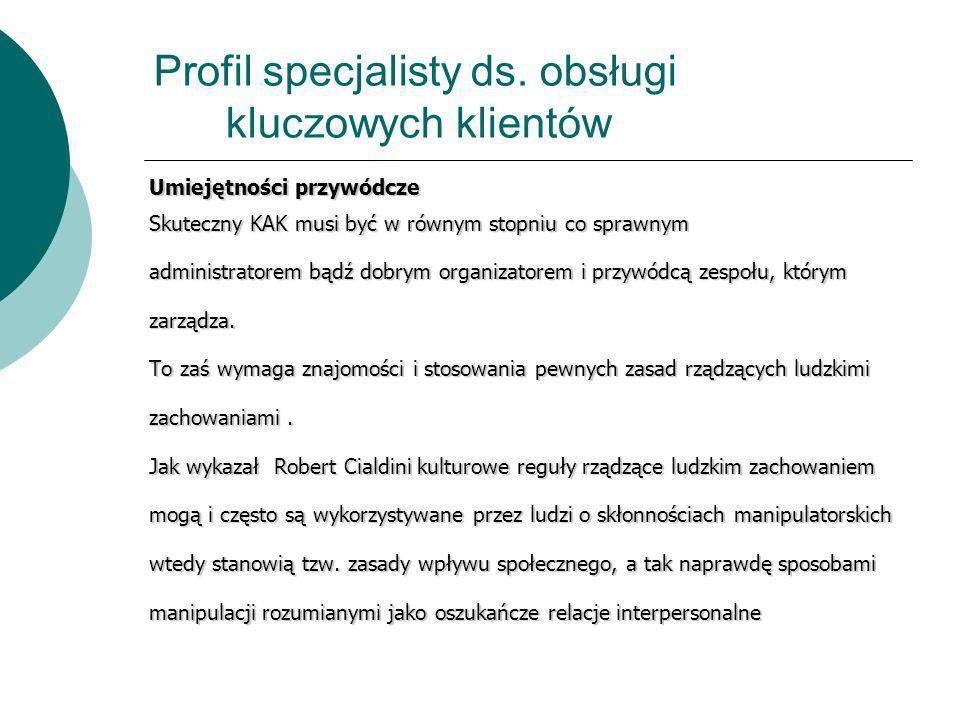 Profil specjalisty ds. obsługi kluczowych klientów Umiejętności przywódcze Skuteczny KAK musi być w równym stopniu co sprawnym administratorem bądź do