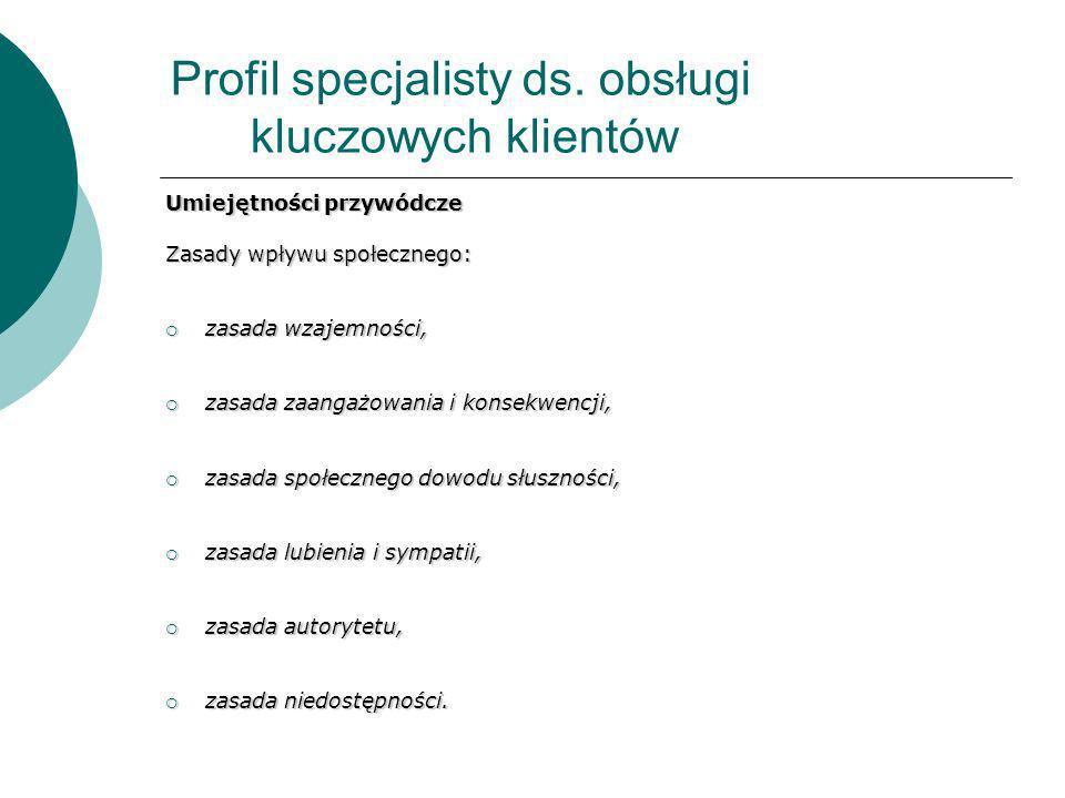 Profil specjalisty ds. obsługi kluczowych klientów Umiejętności przywódcze Zasady wpływu społecznego: zasada wzajemności, zasada wzajemności, zasada z