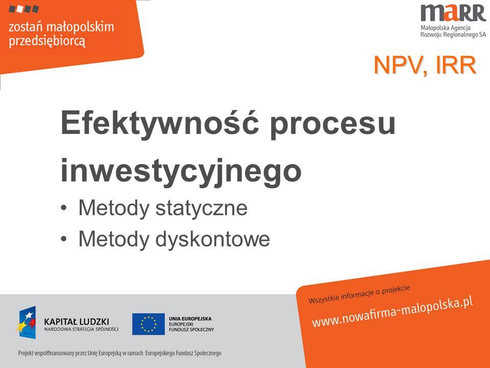 Efektywność procesu inwestycyjnego Metody statyczne Metody dyskontowe NPV, IRR