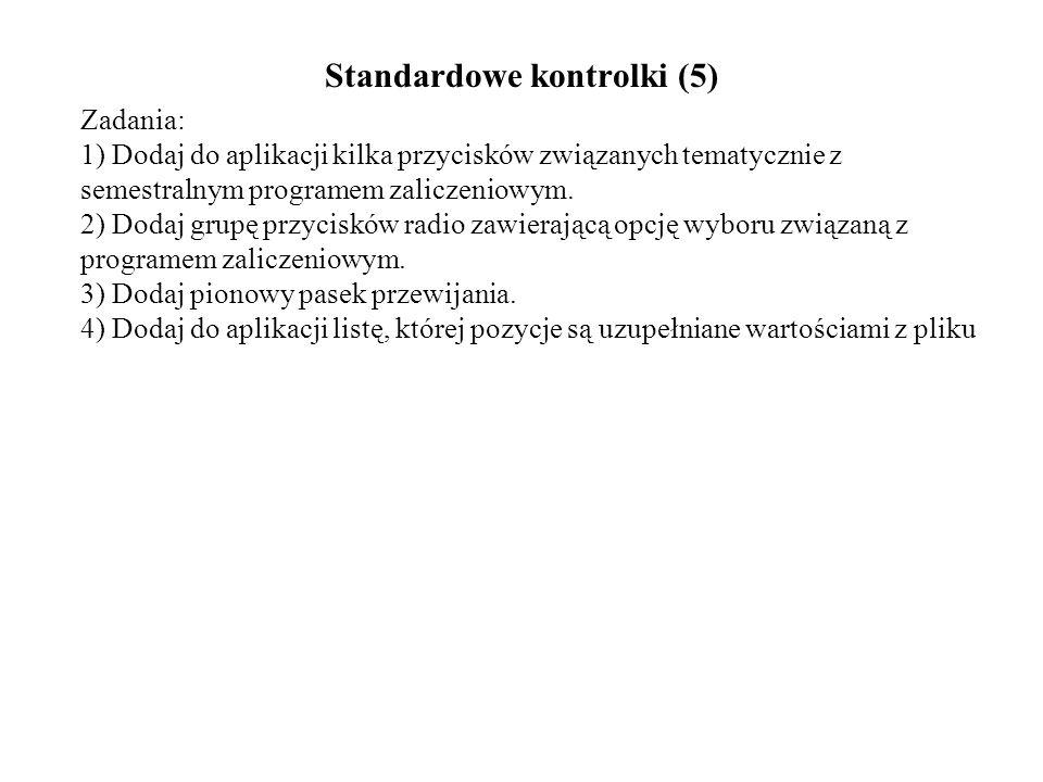 Standardowe kontrolki (5) Zadania: 1) Dodaj do aplikacji kilka przycisków związanych tematycznie z semestralnym programem zaliczeniowym. 2) Dodaj grup