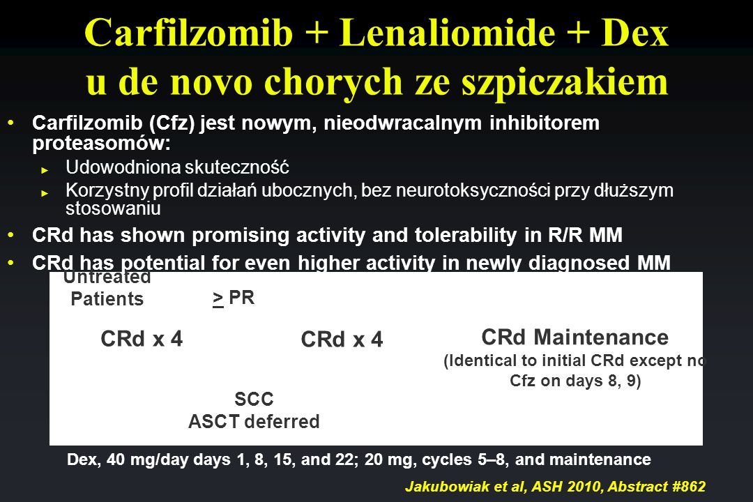 Carfilzomib + Lenaliomide + Dex u de novo chorych ze szpiczakiem CRd x 4 SCC ASCT deferred CRd Maintenance (Identical to initial CRd except no Cfz on