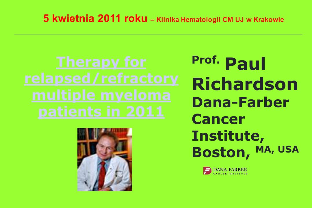 Therapy for relapsed/refractory multiple myeloma patients in 2011 Prof. Paul Richardson Dana-Farber Cancer Institute, Boston, MA, USA 5 kwietnia 2011