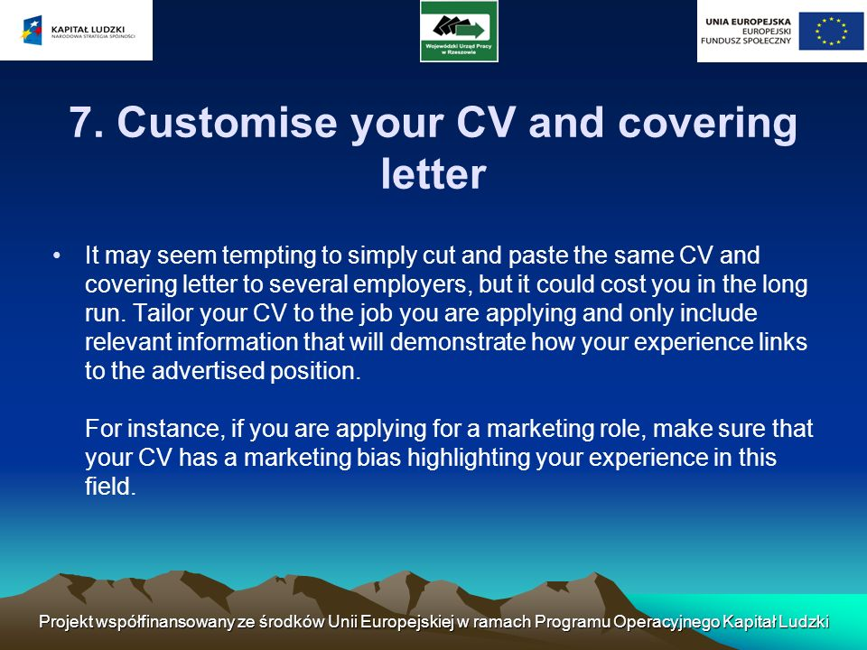 7. Customise your CV and covering letter It may seem tempting to simply cut and paste the same CV and covering letter to several employers, but it cou