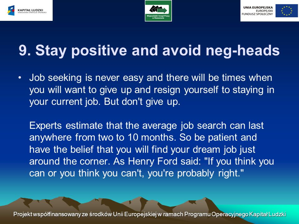 9. Stay positive and avoid neg-heads Job seeking is never easy and there will be times when you will want to give up and resign yourself to staying in