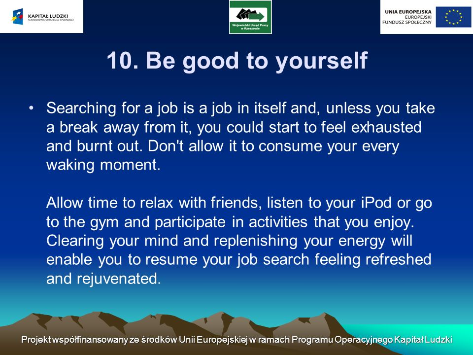 10. Be good to yourself Searching for a job is a job in itself and, unless you take a break away from it, you could start to feel exhausted and burnt