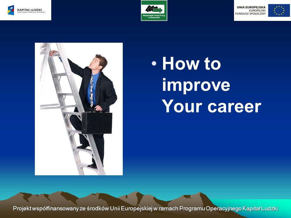 How to improve Your career Projekt współfinansowany ze środków Unii Europejskiej w ramach Programu Operacyjnego Kapitał Ludzki