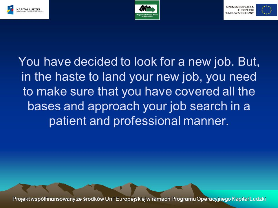 You have decided to look for a new job. But, in the haste to land your new job, you need to make sure that you have covered all the bases and approach