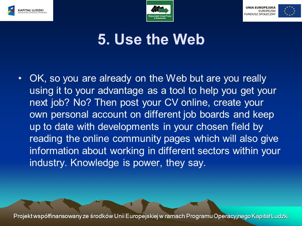 5. Use the Web OK, so you are already on the Web but are you really using it to your advantage as a tool to help you get your next job? No? Then post