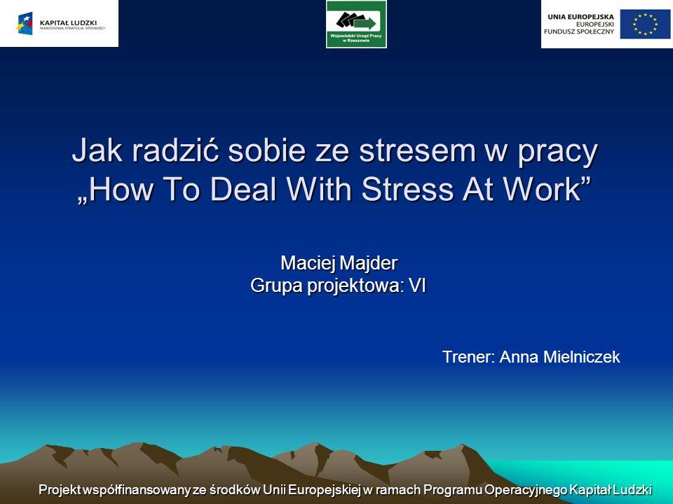 Jak radzić sobie ze stresem w pracyHow To Deal With Stress At Work Maciej Majder Grupa projektowa: VI Trener: Anna Mielniczek