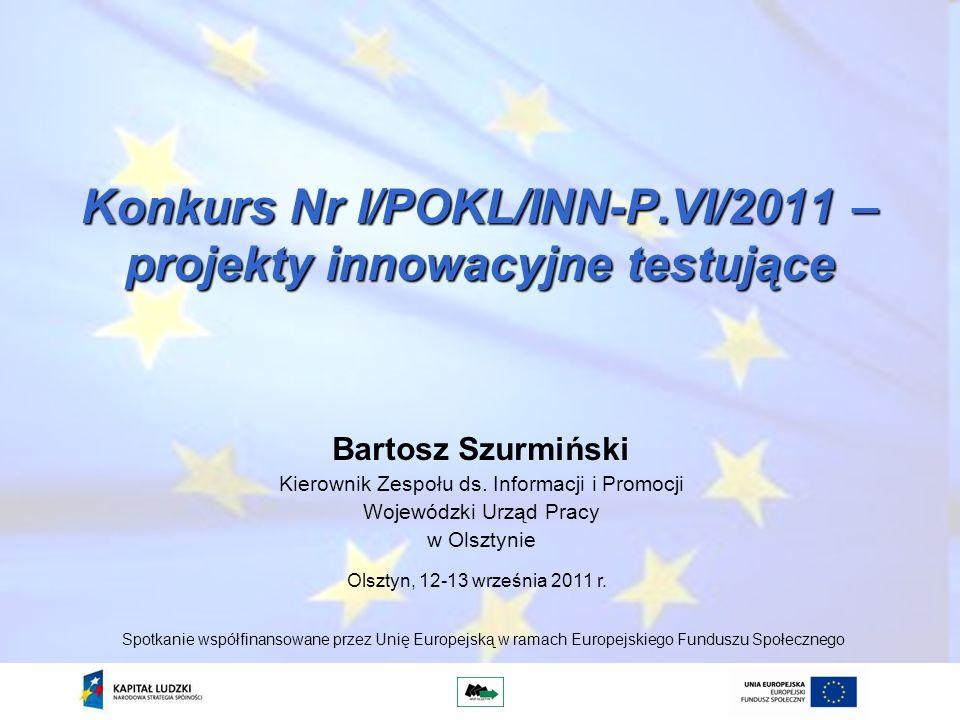 Konkurs Nr I/POKL/INN-P.VI/2011 – projekty innowacyjne testujące Bartosz Szurmiński Kierownik Zespołu ds. Informacji i Promocji Wojewódzki Urząd Pracy