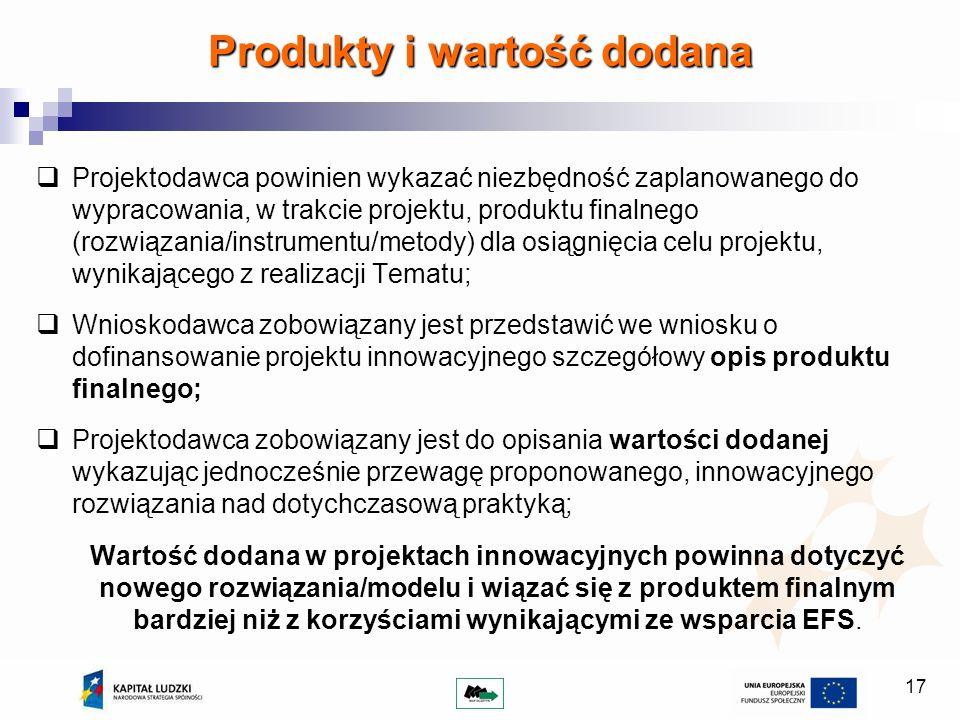 17 Projektodawca powinien wykazać niezbędność zaplanowanego do wypracowania, w trakcie projektu, produktu finalnego (rozwiązania/instrumentu/metody) dla osiągnięcia celu projektu, wynikającego z realizacji Tematu; Wnioskodawca zobowiązany jest przedstawić we wniosku o dofinansowanie projektu innowacyjnego szczegółowy opis produktu finalnego; Projektodawca zobowiązany jest do opisania wartości dodanej wykazując jednocześnie przewagę proponowanego, innowacyjnego rozwiązania nad dotychczasową praktyką; Wartość dodana w projektach innowacyjnych powinna dotyczyć nowego rozwiązania/modelu i wiązać się z produktem finalnym bardziej niż z korzyściami wynikającymi ze wsparcia EFS.