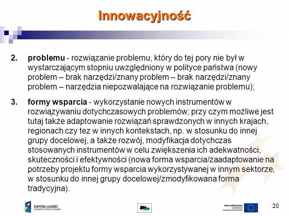 20 2.problemu - rozwiązanie problemu, który do tej pory nie był w wystarczającym stopniu uwzględniony w polityce państwa (nowy problem – brak narzędzi/znany problem – brak narzędzi/znany problem – narzędzia niepozwalające na rozwiązanie problemu); 3.formy wsparcia - wykorzystanie nowych instrumentów w rozwiązywaniu dotychczasowych problemów; przy czym możliwe jest tutaj także adaptowanie rozwiązań sprawdzonych w innych krajach, regionach czy tez w innych kontekstach, np.