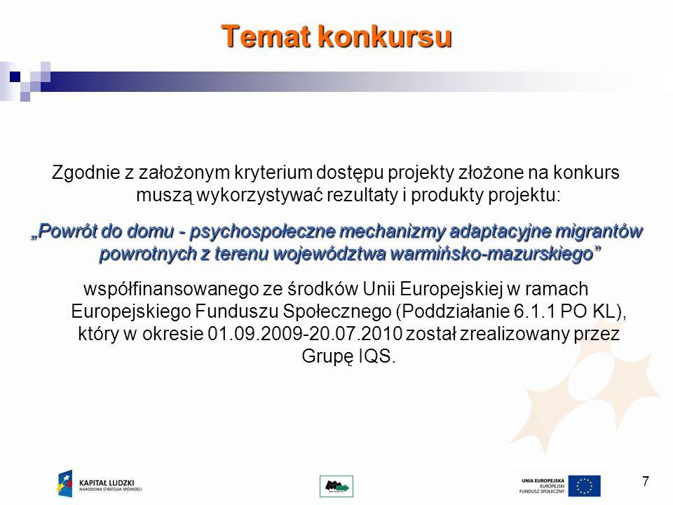 7 Zgodnie z założonym kryterium dostępu projekty złożone na konkurs muszą wykorzystywać rezultaty i produkty projektu: Powrót do domu - psychospołeczne mechanizmy adaptacyjne migrantów powrotnych z terenu województwa warmińsko-mazurskiego współfinansowanego ze środków Unii Europejskiej w ramach Europejskiego Funduszu Społecznego (Poddziałanie 6.1.1 PO KL), który w okresie 01.09.2009-20.07.2010 został zrealizowany przez Grupę IQS.