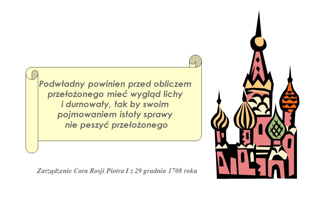 Zarządzenie Cara Rosji Piotra I z 29 grudnia 1708 roku Podwładny powinien przed obliczem przełożonego mieć wygląd lichy i durnowaty, tak by swoim pojm