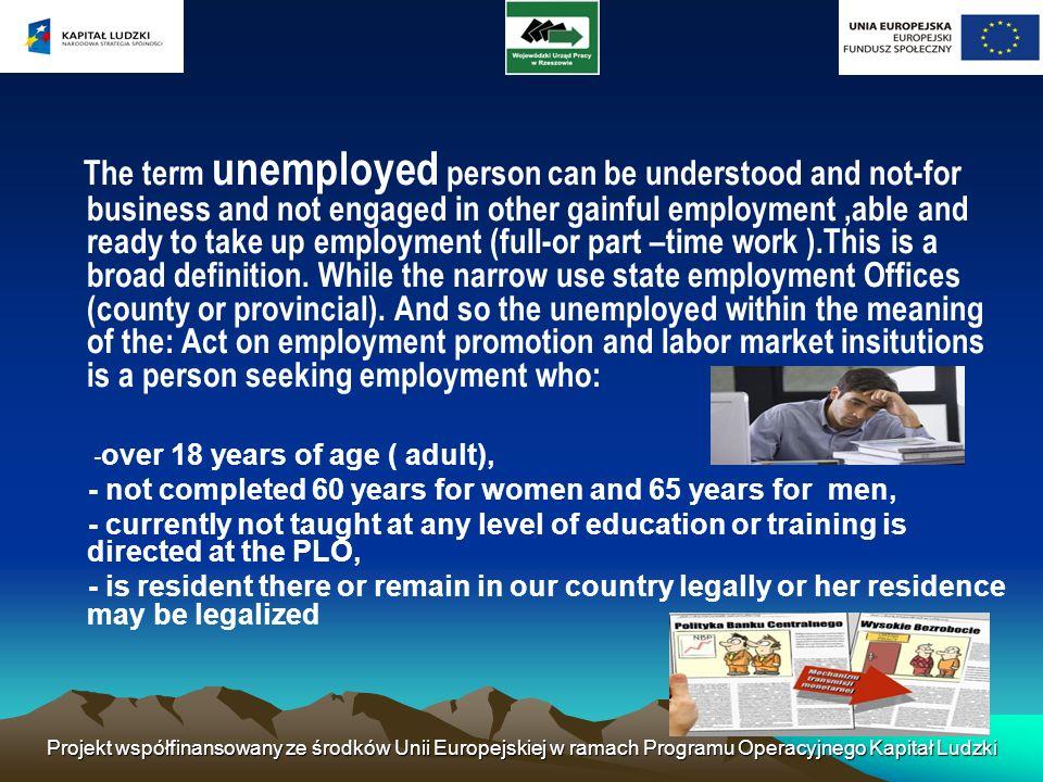 Projekt współfinansowany ze środków Unii Europejskiej w ramach Programu Operacyjnego Kapitał Ludzki The term unemployed person can be understood and n