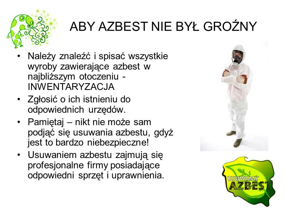 ABY AZBEST NIE BYŁ GROŹNY Należy znaleźć i spisać wszystkie wyroby zawierające azbest w najbliższym otoczeniu - INWENTARYZACJA Zgłosić o ich istnieniu