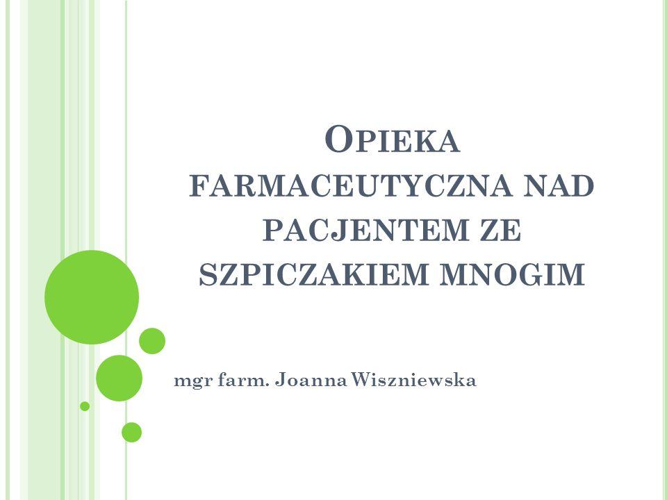 O PIEKA FARMACEUTYCZNA NAD PACJENTEM ZE SZPICZAKIEM MNOGIM mgr farm. Joanna Wiszniewska