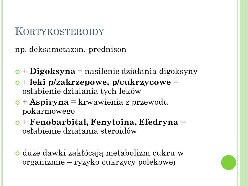 K ORTYKOSTEROIDY np. deksametazon, prednison + Digoksyna = nasilenie działania digoksyny + leki p/zakrzepowe, p/cukrzycowe = osłabienie działania tych