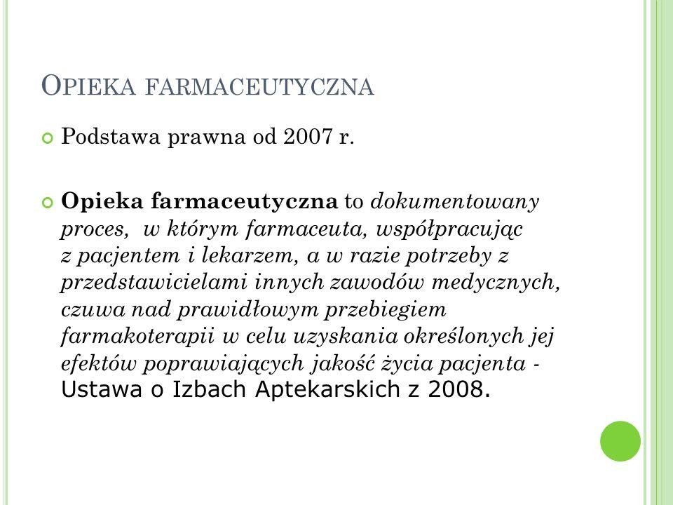 O PIEKA FARMACEUTYCZNA Podstawa prawna od 2007 r. Opieka farmaceutyczna to dokumentowany proces, w którym farmaceuta, współpracując z pacjentem i leka