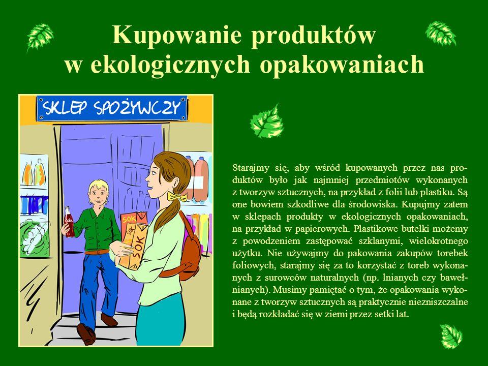 Kupowanie produktów w ekologicznych opakowaniach Starajmy się, aby wśród kupowanych przez nas pro- duktów było jak najmniej przedmiotów wykonanych z t