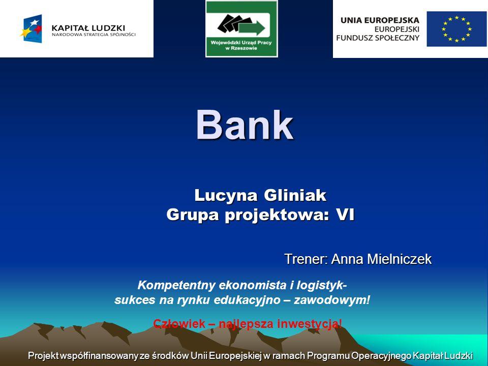 Projekt współfinansowany ze środków Unii Europejskiej w ramach Programu Operacyjnego Kapitał Ludzki Bank Bank - osoba prawna wykonująca działalność gospodarczą, polegającą na przyjmowaniu depozytów, udzielaniu kredytów, wydawaniu instrumentów pieniądza elektronicznego oraz innych czynności, określonych przepisami ustawy Prawo bankowe i wymienionych w statucie banku.