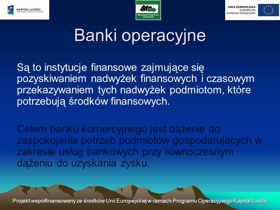 Projekt współfinansowany ze środków Unii Europejskiej w ramach Programu Operacyjnego Kapitał Ludzki BANKI KOMERCYJNE Banki uniwersalne Brak ograniczeń w zakresie działalności Rozbudowana sieć dystrybucji Łączenie i wzajemne przenikanie się rodzajów bankowości w ramach jednego banku Banki specjalistyczne Działalności skupiona wokół wąskiego zakresu usług bankowych Zmodyfikowana i ograniczona sieć dystrybucji.