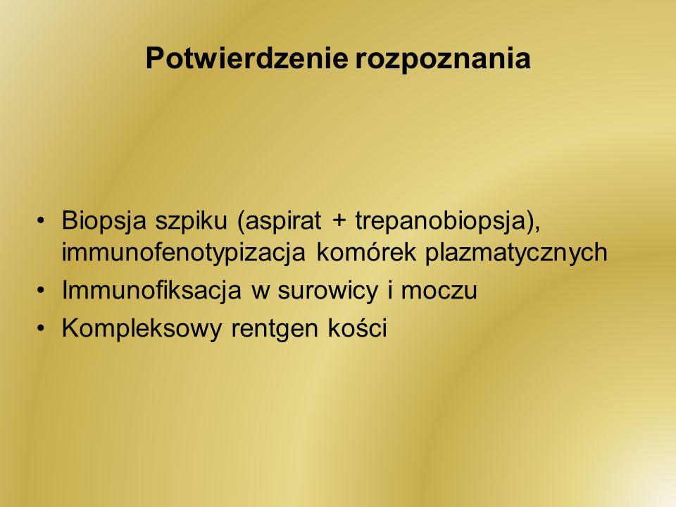Potwierdzenie rozpoznania Biopsja szpiku (aspirat + trepanobiopsja), immunofenotypizacja komórek plazmatycznych Immunofiksacja w surowicy i moczu Komp