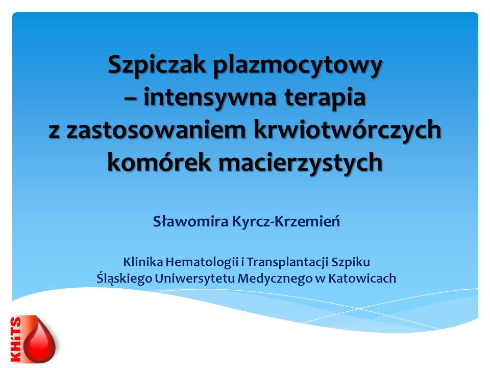 Szpiczak plazmocytowy – intensywna terapia z zastosowaniem krwiotwórczych komórek macierzystych Sławomira Kyrcz-Krzemień Klinika Hematologii i Transpl